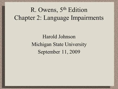R. Owens, 5 th Edition Chapter 2: Language Impairments Harold Johnson Michigan State University September 11, 2009.
