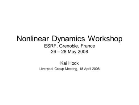 Nonlinear Dynamics Workshop ESRF, Grenoble, France 26 – 28 May 2008 Kai Hock Liverpool Group Meeting, 18 April 2008.