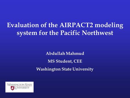 Evaluation of the AIRPACT2 modeling system for the Pacific Northwest Abdullah Mahmud MS Student, CEE Washington State University.