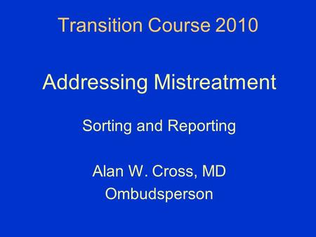 Transition Course 2010 Addressing Mistreatment Sorting and Reporting Alan W. Cross, MD Ombudsperson.