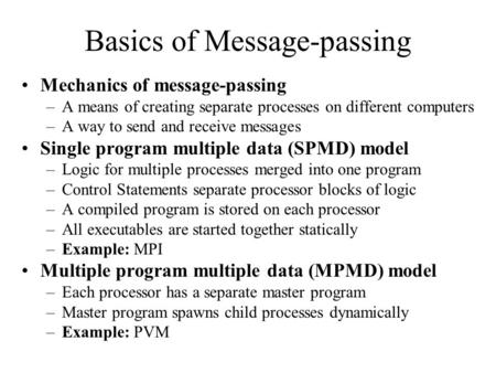 Basics of Message-passing Mechanics of message-passing –A means of creating separate processes on different computers –A way to send and receive messages.