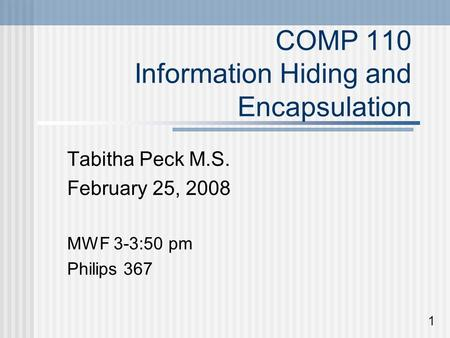 COMP 110 Information Hiding and Encapsulation Tabitha Peck M.S. February 25, 2008 MWF 3-3:50 pm Philips 367 1.