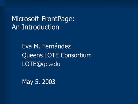 Microsoft FrontPage: An Introduction Eva M. Fernández Queens LOTE Consortium May 5, 2003.