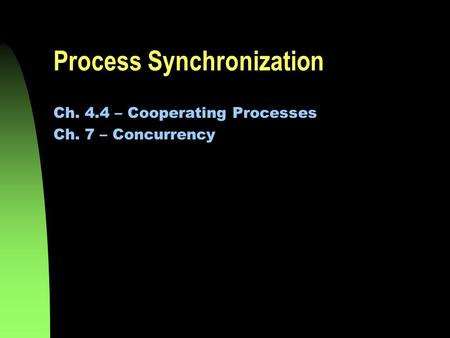 Process Synchronization Ch. 4.4 – Cooperating Processes Ch. 7 – Concurrency.