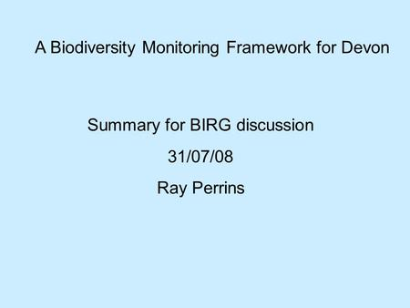 A Biodiversity Monitoring Framework for Devon Summary for BIRG discussion 31/07/08 Ray Perrins.