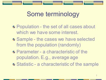 1 Some terminology Population - the set of all cases about which we have some interest. Sample - the cases we have selected from the population (randomly)