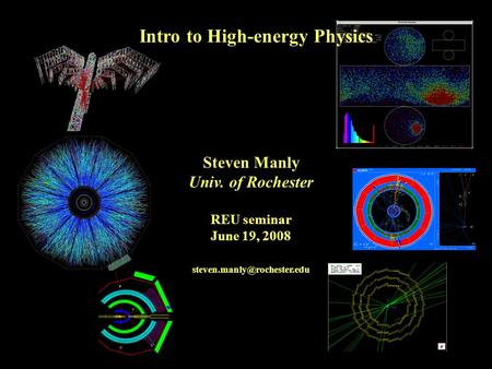 Steven Manly Univ. of Rochester REU seminar June 19, 2008 Intro to High-energy Physics.
