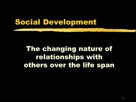 1 Social Development The changing nature of relationships with others over the life span.