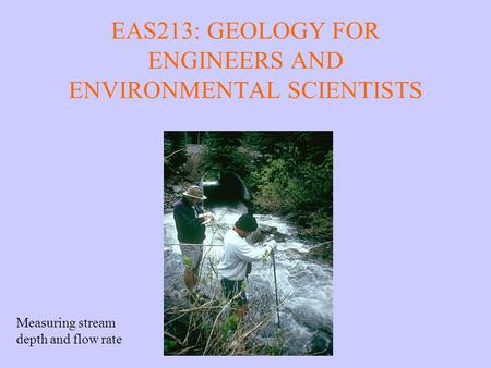 EAS213: GEOLOGY FOR ENGINEERS AND ENVIRONMENTAL SCIENTISTS Measuring stream depth and flow rate.