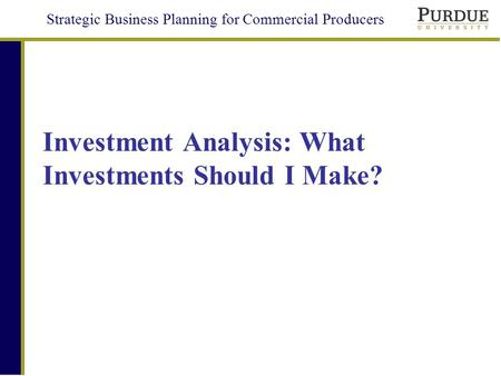 Strategic Business Planning for Commercial Producers Investment Analysis: What Investments Should I Make?