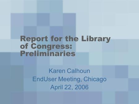 Report for the Library of Congress: Preliminaries Karen Calhoun EndUser Meeting, Chicago April 22, 2006.