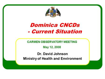 Dominica CNCDs - Current Situation Dr. David Johnson Ministry of Health and Environment CARMEN OBSERVATORY MEETING May 12, 2008.