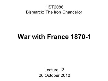 HIST2086 Bismarck: The Iron Chancellor War with France 1870-1 Lecture 13 26 October 2010.