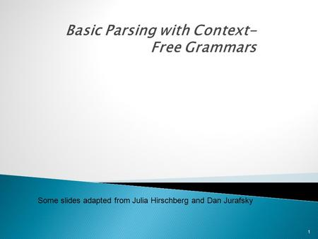 Basic Parsing with Context- Free Grammars 1 Some slides adapted from Julia Hirschberg and Dan Jurafsky.