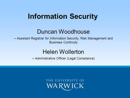 Duncan Woodhouse – Assistant Registrar for Information Security, Risk Management and Business Continuity Helen Wollerton – Administrative Officer (Legal.