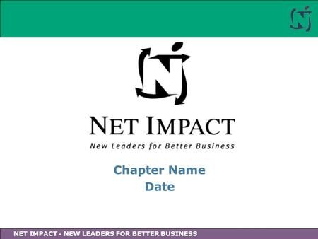 NET IMPACT - NEW LEADERS FOR BETTER BUSINESS Chapter Name Date.