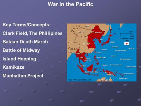 War in the Pacific Key Terms/Concepts: Clark Field, The Phillipines Bataan Death March Battle of Midway Island Hopping Kamikaze Manhattan Project.