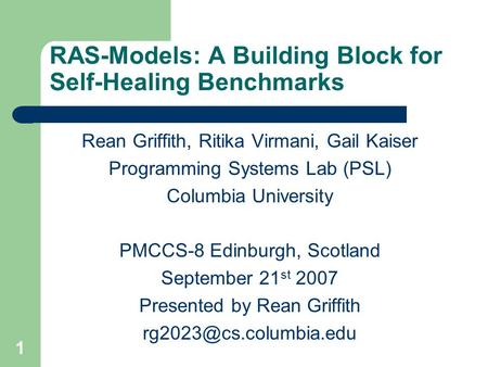 1 RAS-Models: A Building Block for Self-Healing Benchmarks Rean Griffith, Ritika Virmani, Gail Kaiser Programming Systems Lab (PSL) Columbia University.