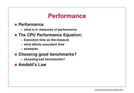 Datorteknik PerformanceAnalyse bild 1 Performance –what is it: measures of performance The CPU Performance Equation: –Execution time as the measure –what.