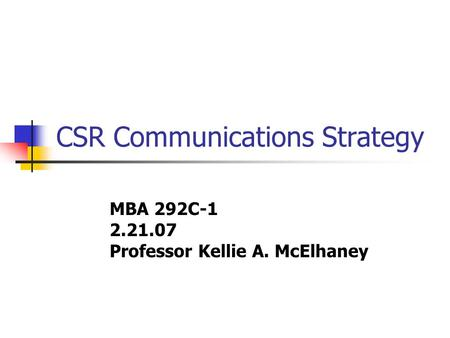 CSR Communications Strategy MBA 292C-1 2.21.07 Professor Kellie A. McElhaney.
