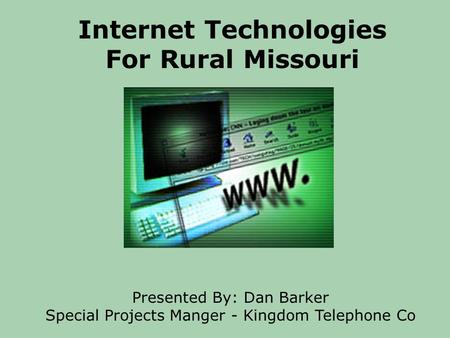 Internet Technologies For Rural Missouri Presented By: Dan Barker Special Projects Manger - Kingdom Telephone Co.