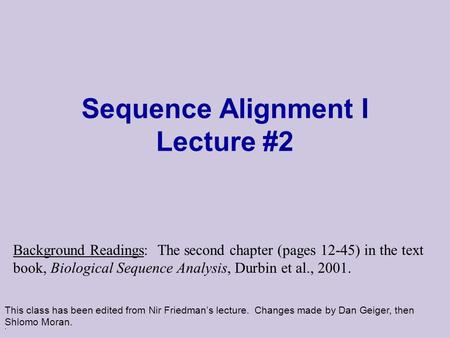 . Sequence Alignment I Lecture #2 This class has been edited from Nir Friedman's lecture. Changes made by Dan Geiger, then Shlomo Moran. Background Readings: