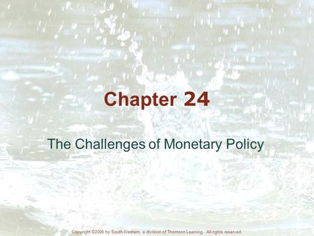 Chapter 24 The Challenges of Monetary Policy Copyright ©2006 by South-Western, a division of Thomson Learning. All rights reserved.