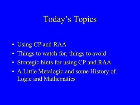 Today's Topics Using CP and RAA Things to watch for, things to avoid Strategic hints for using CP and RAA A Little Metalogic and some History of Logic.