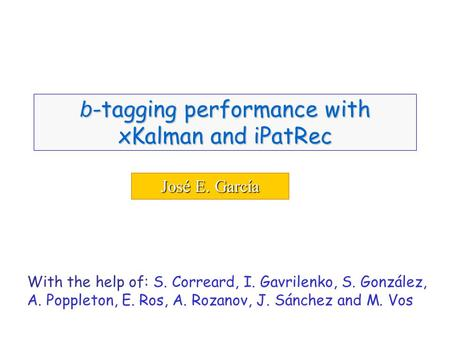 José E. García b -tagging performance with xKalman and iPatRec With the help of: S. Correard, I. Gavrilenko, S. González, A. Poppleton, E. Ros, A. Rozanov,