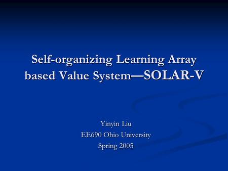 Self-organizing Learning Array based Value System — SOLAR-V Yinyin Liu EE690 Ohio University Spring 2005.