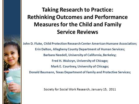 Taking Research to Practice: Rethinking Outcomes and Performance Measures for the Child and Family Service Reviews John D. Fluke, Child Protection Research.
