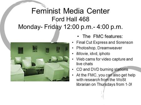 Feminist Media Center Ford Hall 468 Monday- Friday 12:00 p.m.- 4:00 p.m. The FMC features: Final Cut Express and Sorenson Photoshop, Dreamweaver iMovie,