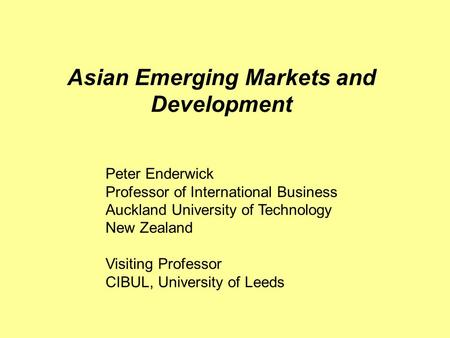 Asian Emerging Markets and Development Peter Enderwick Professor of International Business Auckland University of Technology New Zealand Visiting Professor.
