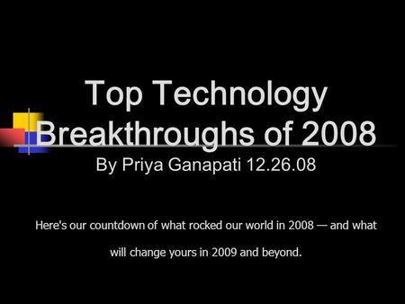 Top Technology Breakthroughs of 2008 By Priya Ganapati 12.26.08 Here's our countdown of what rocked our world in 2008 — and what will change yours in 2009.