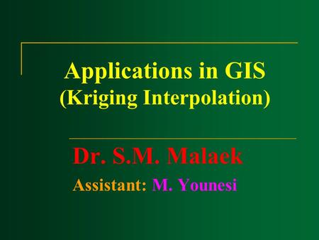 Applications in GIS (Kriging Interpolation) Dr. S.M. Malaek Assistant: M. Younesi.