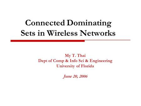 Connected Dominating Sets in Wireless Networks My T. Thai Dept of Comp & Info Sci & Engineering University of Florida June 20, 2006.