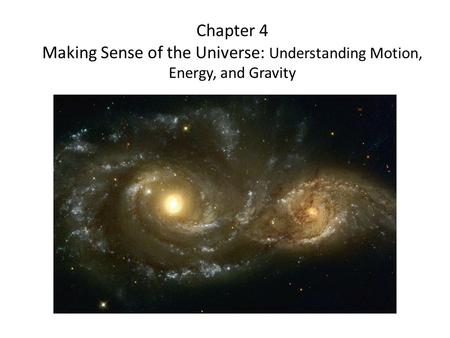 Chapter 4 Making Sense of the Universe: Understanding Motion, Energy, and Gravity.