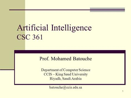 1 Artificial Intelligence CSC 361 Prof. Mohamed Batouche Department of Computer Science CCIS – King Saud University Riyadh, Saudi Arabia