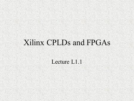 Xilinx CPLDs and FPGAs Lecture L1.1. CPLDs and FPGAs XC9500 CPLD Spartan II FPGA Virtex FPGA.