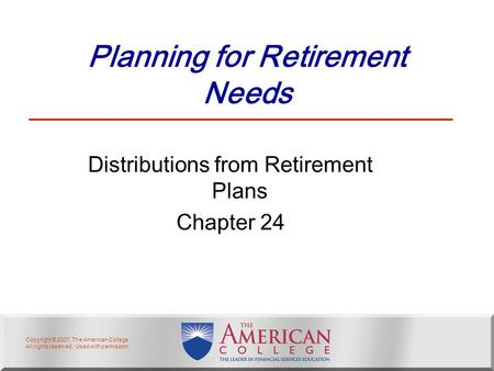 Copyright © 2007, The American College. All rights reserved. Used with permission. Planning for Retirement Needs Distributions from Retirement Plans Chapter.