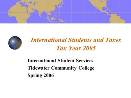 International Students and Taxes Tax Year 2005 International Student Services Tidewater Community College Spring 2006.