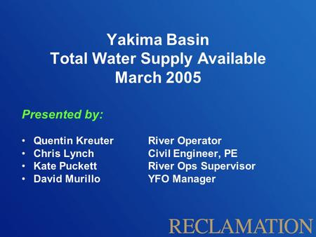 Yakima Basin Total Water Supply Available March 2005 Presented by: Quentin Kreuter River Operator Chris Lynch Civil Engineer, PE Kate Puckett River Ops.