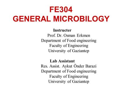 FE304 GENERAL MICROBILOGY Instructer Prof. Dr. Osman Erkmen Department of Food engineering Faculty of Engineering University of Gaziantep Lab Assistant.