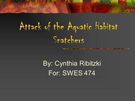 Attack of the Aquatic Habitat Snatchers By: Cynthia Ribitzki For: SWES 474.
