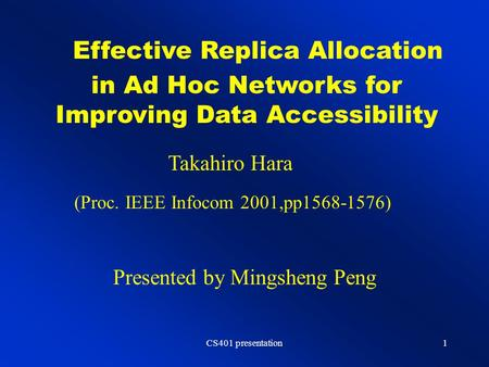 CS401 presentation1 Effective Replica Allocation in Ad Hoc Networks for Improving Data Accessibility Takahiro Hara Presented by Mingsheng Peng (Proc. IEEE.