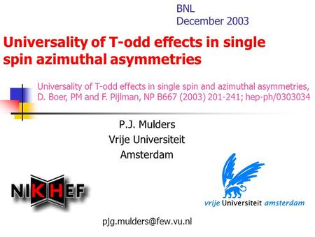 Universality of T-odd effects in single spin azimuthal asymmetries P.J. Mulders Vrije Universiteit Amsterdam BNL December 2003 Universality.
