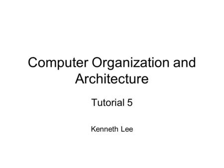 Computer Organization and Architecture Tutorial 5 Kenneth Lee.