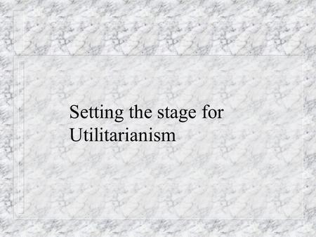 Setting the stage for Utilitarianism. Which is prior: the Good or the Right? n Can we develop a complete theory of the Good independently of the Right?