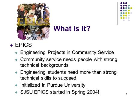 1 What is it? EPICS Engineering Projects in Community Service Community service needs people with strong technical backgrounds Engineering students need.