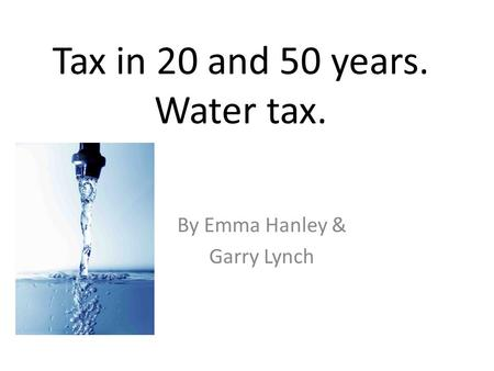 Tax in 20 and 50 years. Water tax. By Emma Hanley & Garry Lynch.